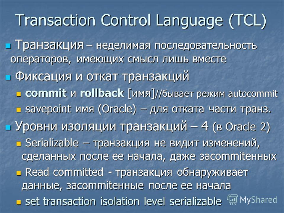 Transaction Control Language (TCL) Транзакция – неделимая последовательность операторов, имеющих смысл лишь вместе Транзакция – неделимая последовательность операторов, имеющих смысл лишь вместе Фиксация и откат транзакций Фиксация и откат транзакций