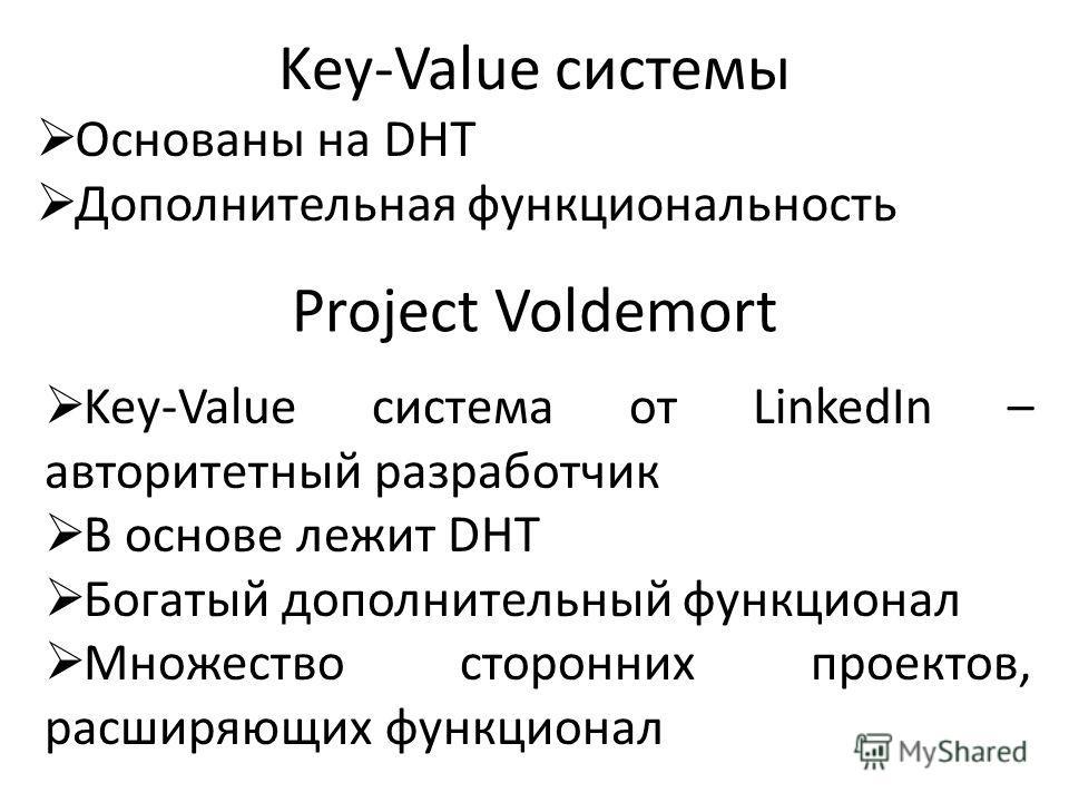 Project Voldemort Key-Value система от LinkedIn – авторитетный разработчик В основе лежит DHT Богатый дополнительный функционал Множество сторонних проектов, расширяющих функционал Key-Value системы Основаны на DHT Дополнительная функциональность