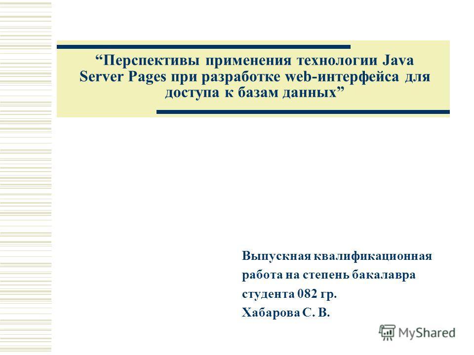 Перспективы применения технологии Java Server Pages при разработке web-интерфейса для доступа к базам данных Выпускная квалификационная работа на степень бакалавра студента 082 гр. Хабарова С. В.