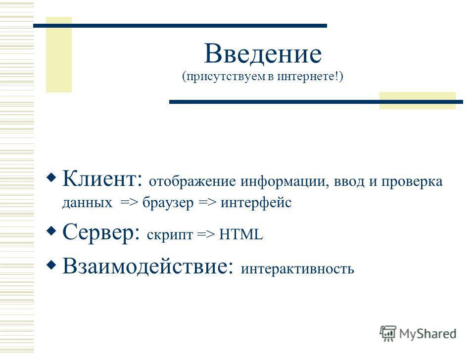 Введение (присутствуем в интернете!) Клиент: отображение информации, ввод и проверка данных => браузер => интерфейс Сервер: скрипт => HTML Взаимодействие: интерактивность