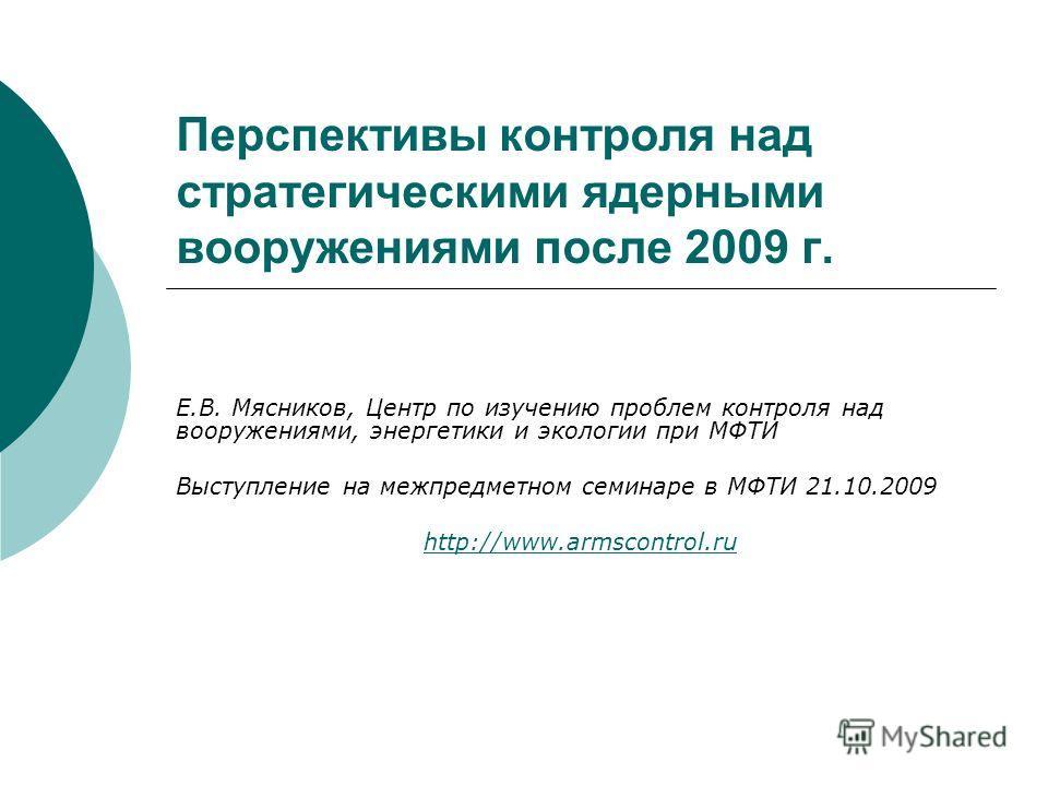 Перспективы контроля над стратегическими ядерными вооружениями после 2009 г. Е.В. Мясников, Центр по изучению проблем контроля над вооружениями, энергетики и экологии при МФТИ Выступление на межпредметном семинаре в МФТИ 21.10.2009 http://www.armscon