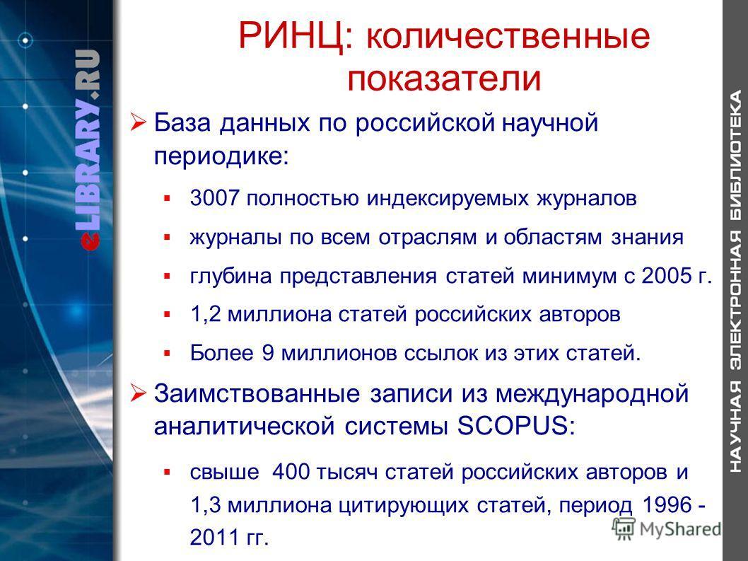 РИНЦ: количественные показатели База данных по российской научной периодике: 3007 полностью индексируемых журналов журналы по всем отраслям и областям знания глубина представления статей минимум с 2005 г. 1,2 миллиона статей российских авторов Более