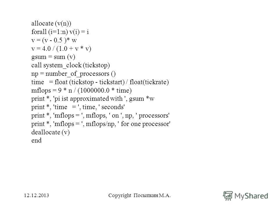 12.12.2013Copyright Посыпкин М.А. allocate (v(n)) forall (i=1:n) v(i) = i v = (v - 0.5 )* w v = 4.0 / (1.0 + v * v) gsum = sum (v) call system_clock (tickstop) np = number_of_processors () time = float (tickstop - tickstart) / float(tickrate) mflops
