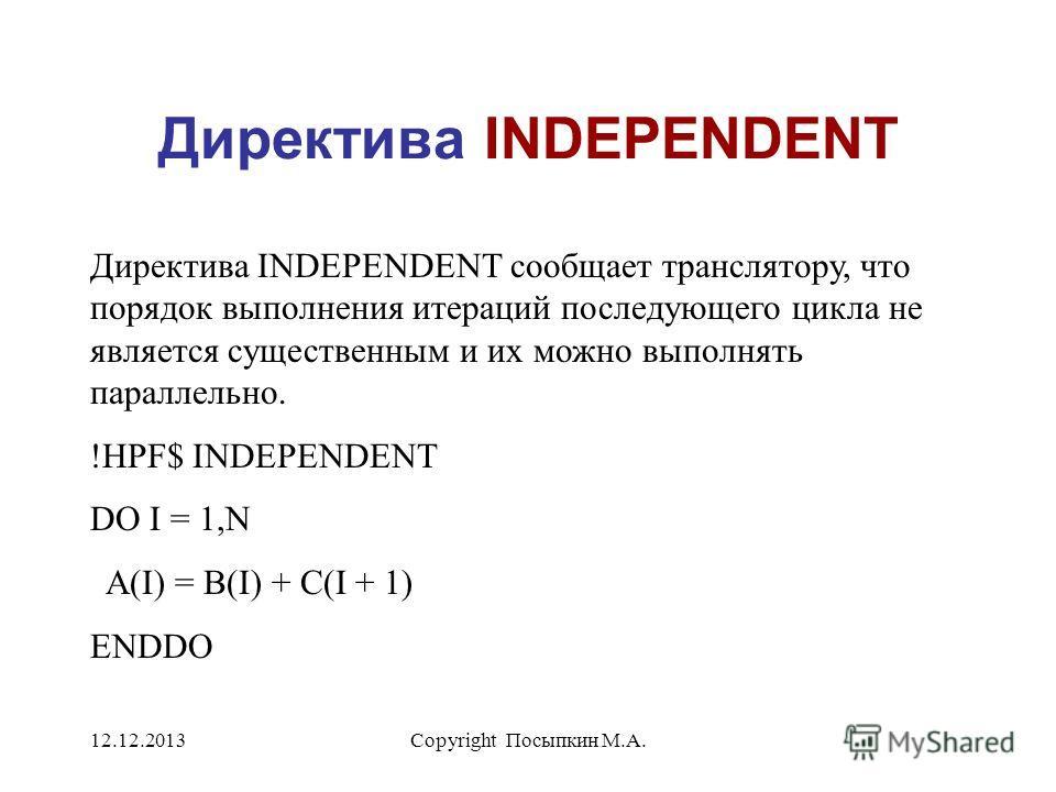 12.12.2013Copyright Посыпкин М.А. Директива INDEPENDENT Директива INDEPENDENT сообщает транслятору, что порядок выполнения итераций последующего цикла не является существенным и их можно выполнять параллельно. !HPF$ INDEPENDENT DO I = 1,N A(I) = B(I)