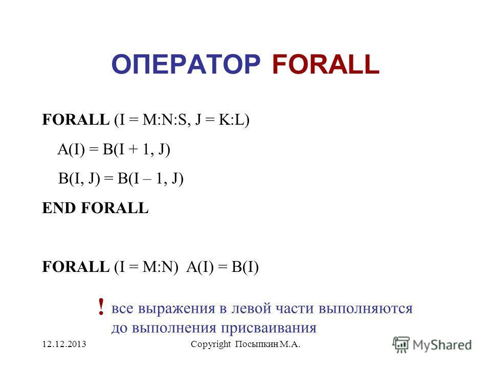 12.12.2013Copyright Посыпкин М.А. ОПЕРАТОР FORALL FORALL (I = M:N:S, J = K:L) A(I) = B(I + 1, J) B(I, J) = B(I – 1, J) END FORALL FORALL (I = M:N) A(I) = B(I) все выражения в левой части выполняются до выполнения присваивания !
