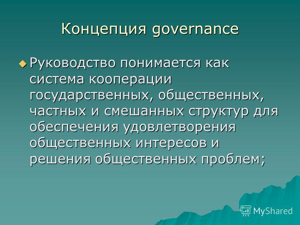Концепция governance Руководство понимается как система кооперации государственных, общественных, частных и смешанных структур для обеспечения удовлетворения общественных интересов и решения общественных проблем; Руководство понимается как система ко
