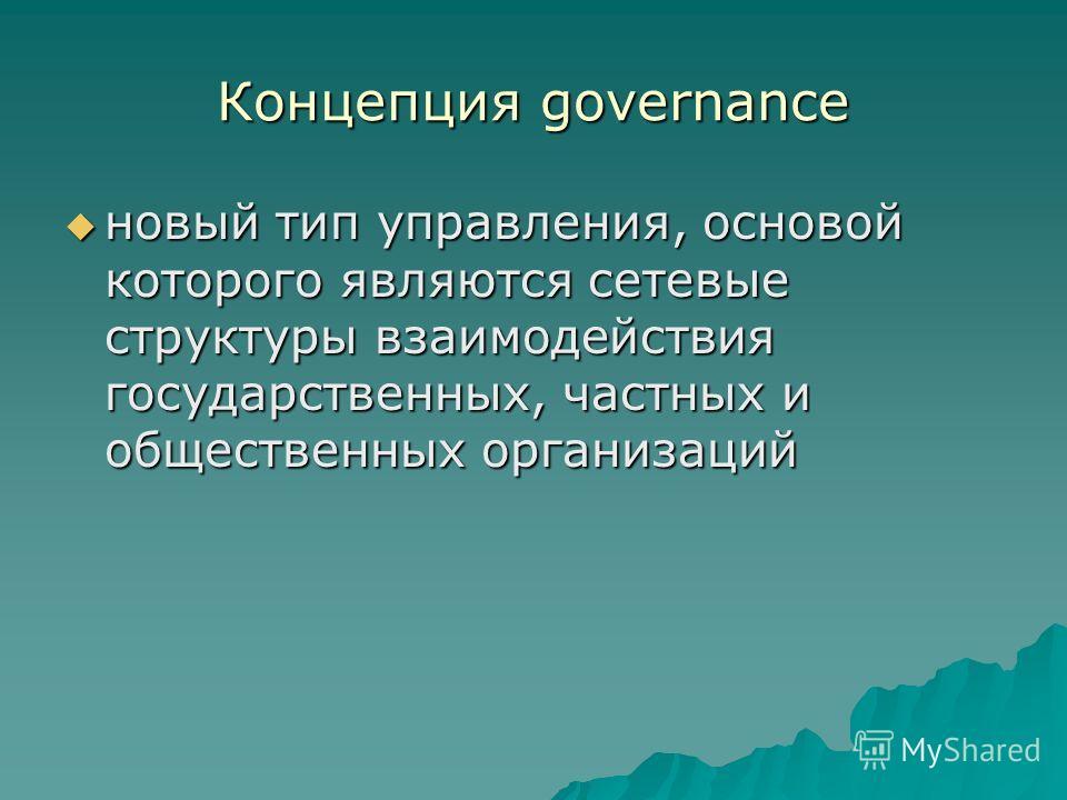 Концепция governance новый тип управления, основой которого являются сетевые структуры взаимодействия государственных, частных и общественных организаций новый тип управления, основой которого являются сетевые структуры взаимодействия государственных