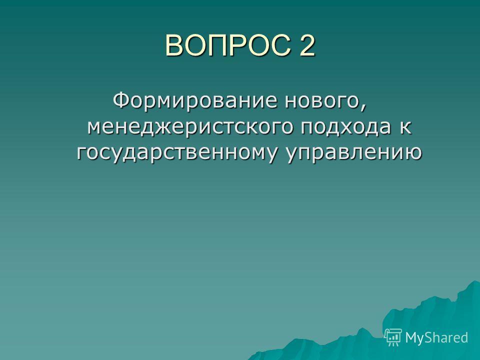 ВОПРОС 2 Формирование нового, менеджеристского подхода к государственному управлению