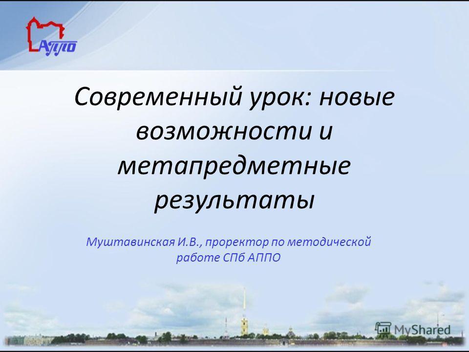 Современный урок: новые возможности и метапредметные результаты Муштавинская И.В., проректор по методической работе СПб АППО
