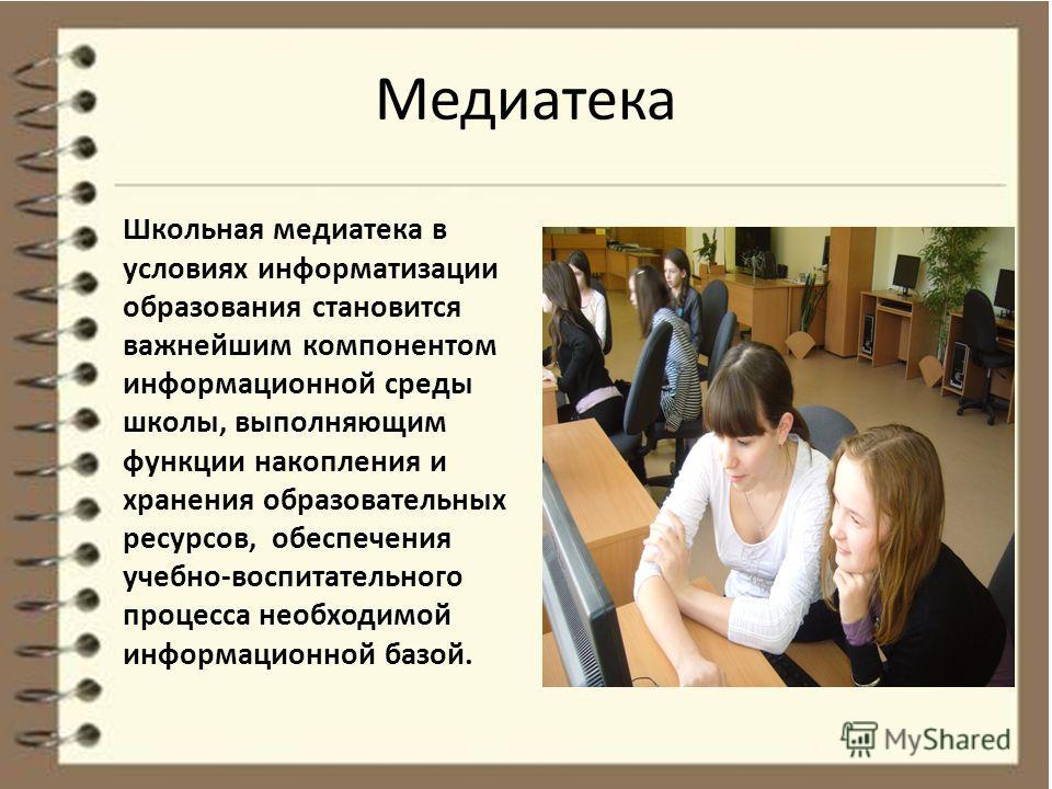 Медиатека Школьная медиатека в условиях информатизации образования становится важнейшим компонентом информационной среды школы, выполняющим функции накопления и хранения образовательных ресурсов, обеспечения учебно-воспитательного процесса необходимо