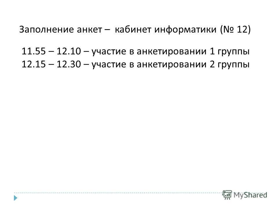 11.55 – 12.10 – участие в анкетировании 1 группы 12.15 – 12.30 – участие в анкетировании 2 группы Заполнение анкет – кабинет информатики ( 12)