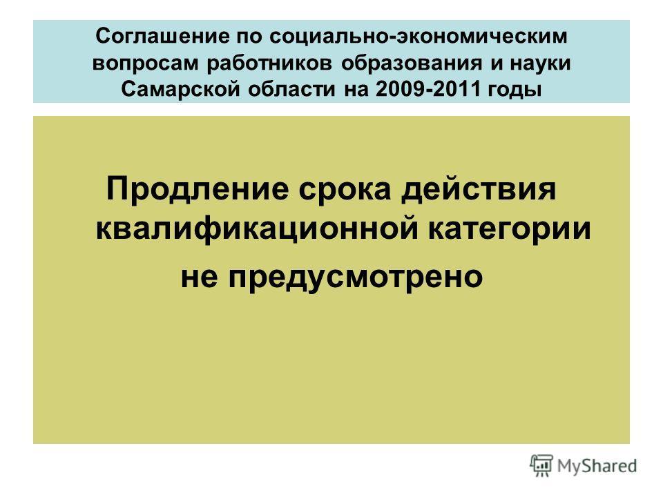 Соглашение по социально-экономическим вопросам работников образования и науки Самарской области на 2009-2011 годы Продление срока действия квалификационной категории не предусмотрено