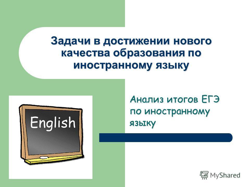 Задачи в достижении нового качества образования по иностранному языку Анализ итогов ЕГЭ по иностранному языку