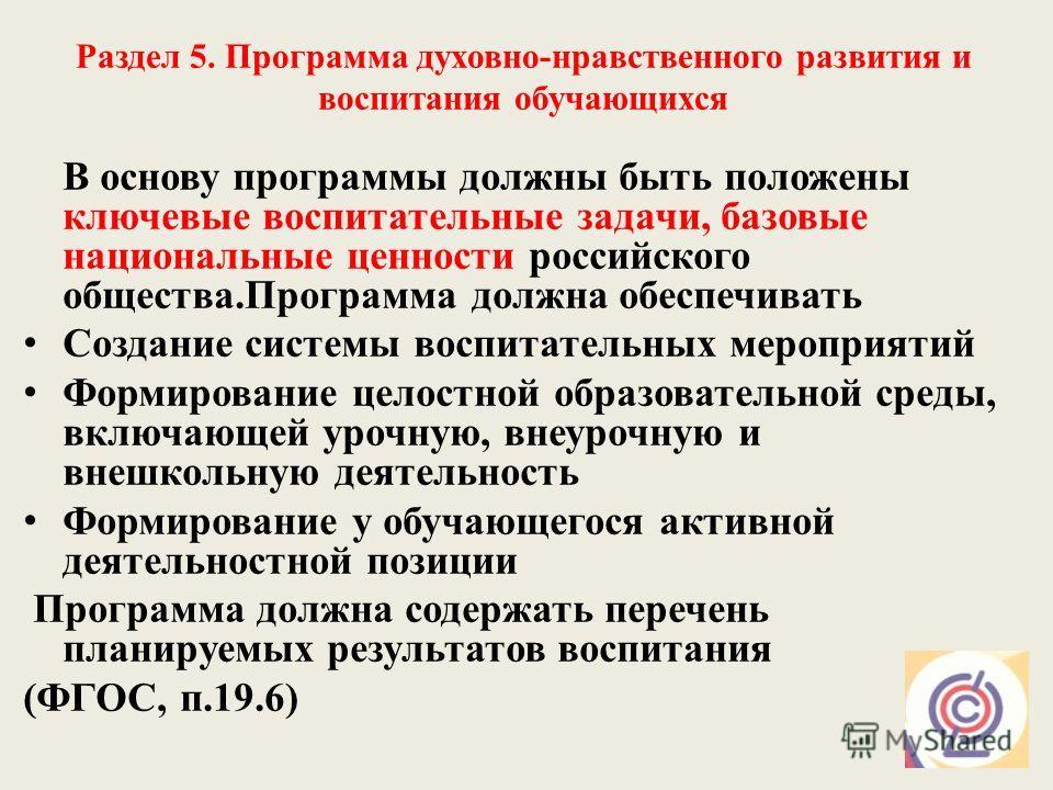 Раздел 5. Программа духовно-нравственного развития и воспитания обучающихся В основу программы должны быть положены ключевые воспитательные задачи, базовые национальные ценности российского общества.Программа должна обеспечивать Создание системы восп
