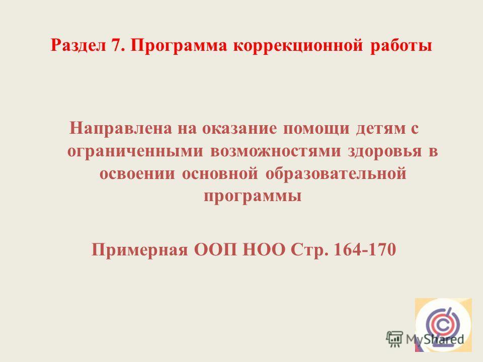 Раздел 7. Программа коррекционной работы Направлена на оказание помощи детям с ограниченными возможностями здоровья в освоении основной образовательной программы Примерная ООП НОО Стр. 164-170