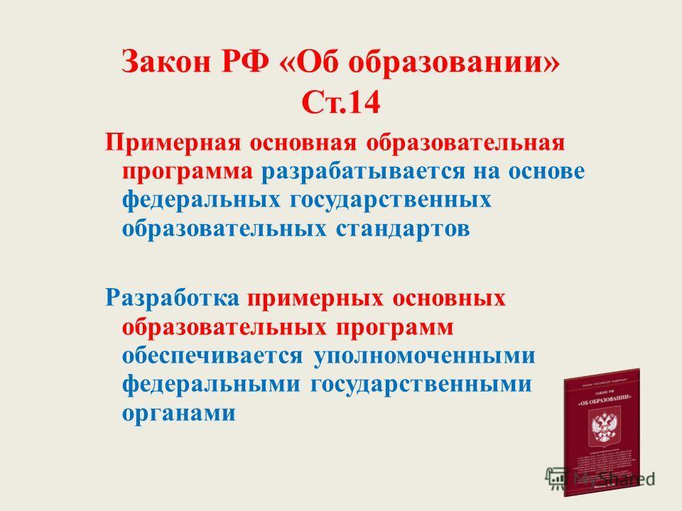 Закон РФ «Об образовании» Ст.14 Примерная основная образовательная программа разрабатывается на основе федеральных государственных образовательных стандартов Разработка примерных основных образовательных программ обеспечивается уполномоченными федера