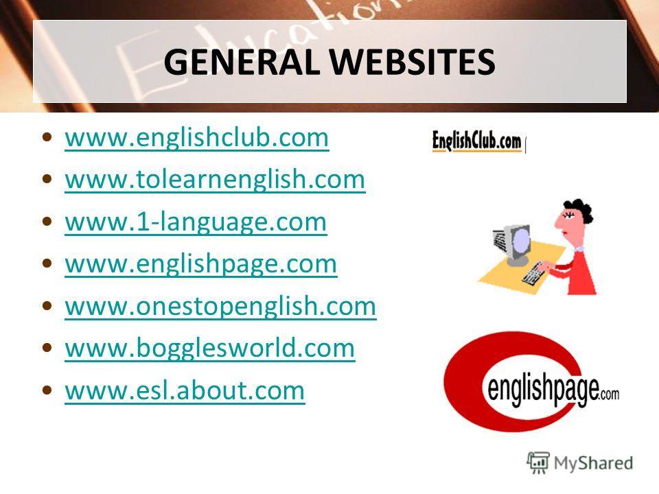GENERAL WEBSITES www.englishclub.com www.tolearnenglish.com www.1-language.com www.englishpage.com www.onestopenglish.com www.bogglesworld.com www.esl.about.com
