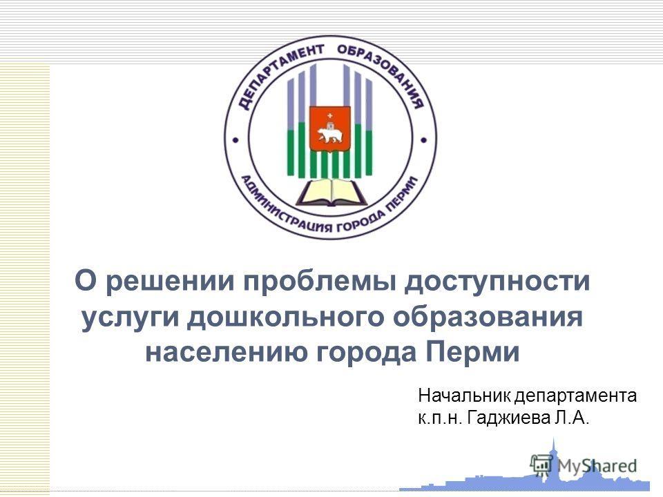 О решении проблемы доступности услуги дошкольного образования населению города Перми Начальник департамента к.п.н. Гаджиева Л.А.