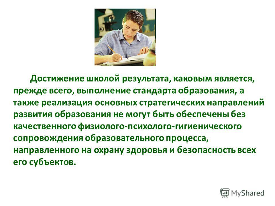 Достижение школой результата, каковым является, прежде всего, выполнение стандарта образования, а также реализация основных стратегических направлений развития образования не могут быть обеспечены без качественного физиолого-психолого-гигиенического