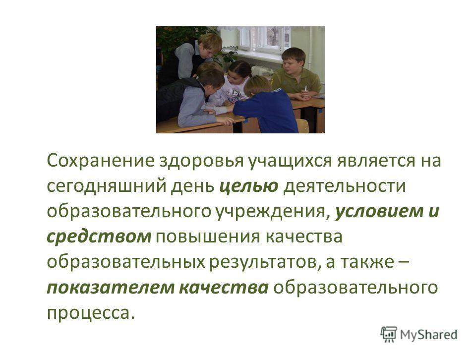 Сохранение здоровья учащихся является на сегодняшний день целью деятельности образовательного учреждения, условием и средством повышения качества образовательных результатов, а также – показателем качества образовательного процесса.