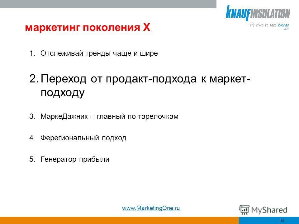 маркетинг поколения Х 1.Отслеживай тренды чаще и шире 2.Переход от продакт-подхода к маркет- подходу 3.МаркеДажник – главный по тарелочкам 4.Ферегиональный подход 5.Генератор прибыли 10 www.MarketingOne.ru