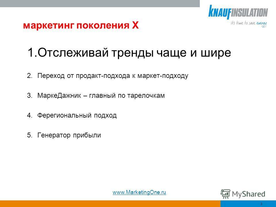 маркетинг поколения Х 1.Отслеживай тренды чаще и шире 2.Переход от продакт-подхода к маркет-подходу 3.МаркеДажник – главный по тарелочкам 4.Ферегиональный подход 5.Генератор прибыли 3 www.MarketingOne.ru