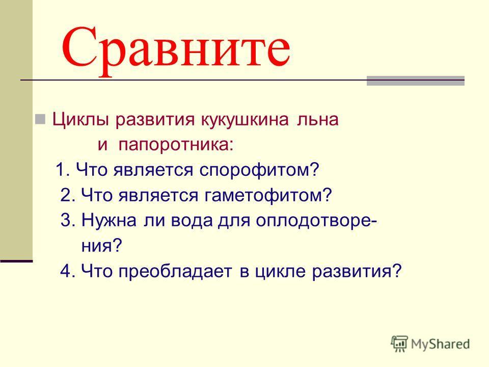 Сравните Циклы развития кукушкина льна и папоротника: 1. Что является спорофитом? 2. Что является гаметофитом? 3. Нужна ли вода для оплодотворе- ния? 4. Что преобладает в цикле развития?