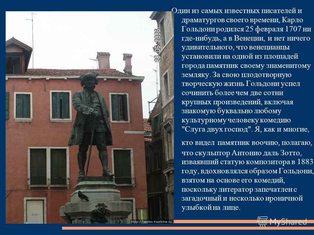 Один из самых известных писателей и драматургов своего времени, Карло Гольдони родился 25 февраля 1707 ни где-нибудь, а в Венеции, и нет ничего удивительного, что венецианцы установили на одной из площадей города памятник своему знаменитому земляку.