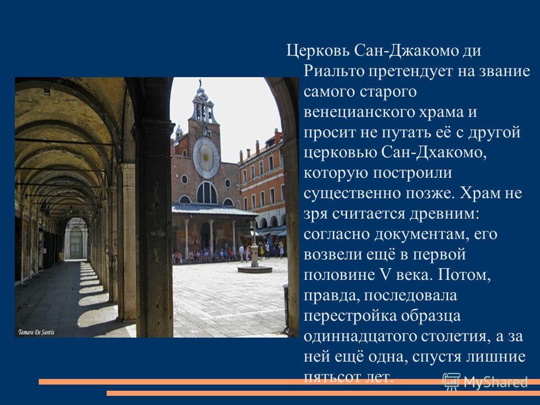 Церковь Сан-Джакомо ди Риальто претендует на звание самого старого венецианского храма и просит не путать её с другой церковью Сан-Дхакомо, которую построили существенно позже. Храм не зря считается древним: согласно документам, его возвели ещё в пер