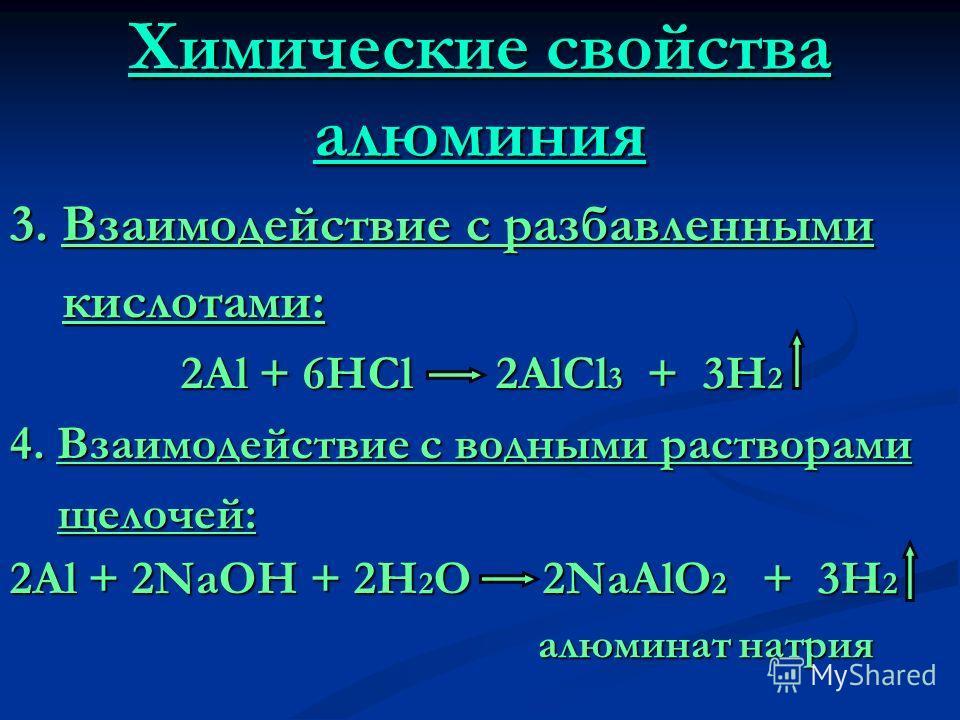 Химические свойства алюминия 3. Взаимодействие с разбавленными кислотами: кислотами: 2Al + 6HCl 2AlCl 3 + 3H 2 2Al + 6HCl 2AlCl 3 + 3H 2 4. Взаимодействие с водными растворами щелочей: щелочей: 2Al + 2NaOH + 2H 2 O 2NaAlO 2 + 3H 2 алюминат натрия алю