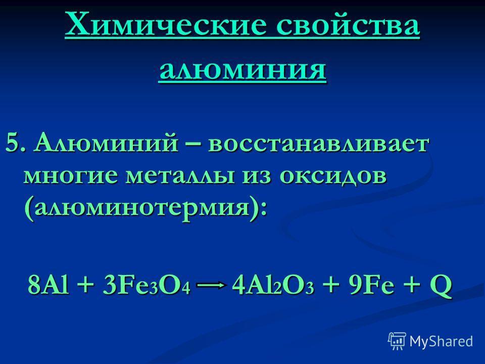 Химические свойства алюминия 5. Алюминий – восстанавливает многие металлы из оксидов (алюминотермия): 8Al + 3Fe 3 O 4 4Al 2 O 3 + 9Fe + Q 8Al + 3Fe 3 O 4 4Al 2 O 3 + 9Fe + Q