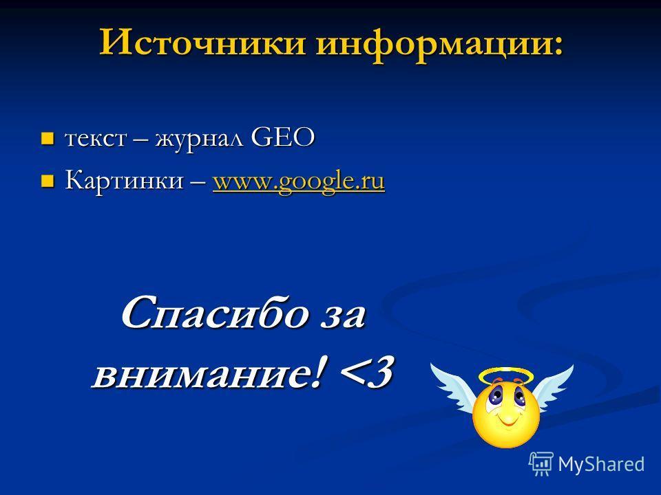 Источники информации: текст – журнал GEO текст – журнал GEO Картинки – www.google.ru Картинки – www.google.ruwww.google.ru Спасибо за внимание!