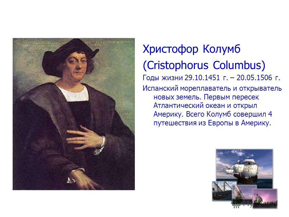 Христофор Колумб (Cristophorus Columbus) Годы жизни 29.10.1451 г. – 20.05.1506 г. Испанский мореплаватель и открыватель новых земель. Первым пересек Атлантический океан и открыл Америку. Всего Колумб совершил 4 путешествия из Европы в Америку.