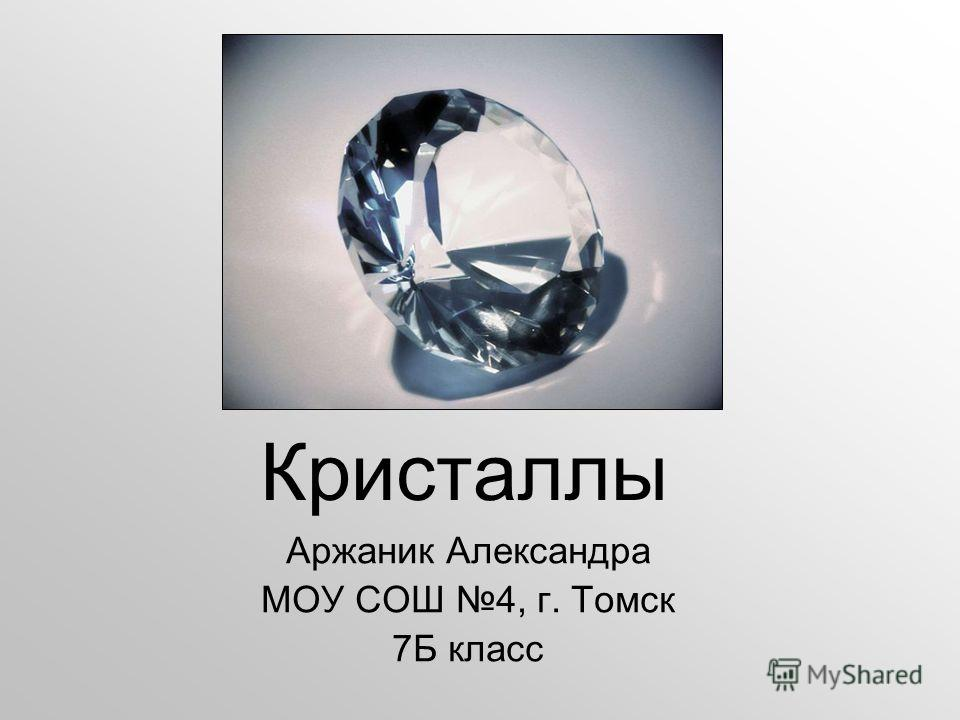 Кристаллы Аржаник Александра МОУ СОШ 4, г. Томск 7Б класс