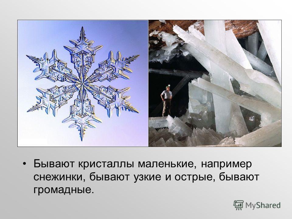 Бывают кристаллы маленькие, например снежинки, бывают узкие и острые, бывают громадные.