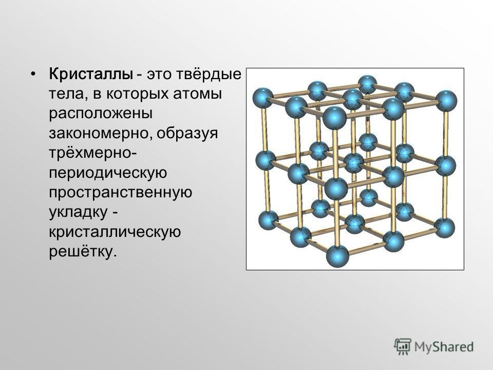 Кристаллы - это твёрдые тела, в которых атомы расположены закономерно, образуя трёхмерно- периодическую пространственную укладку - кристаллическую решётку.