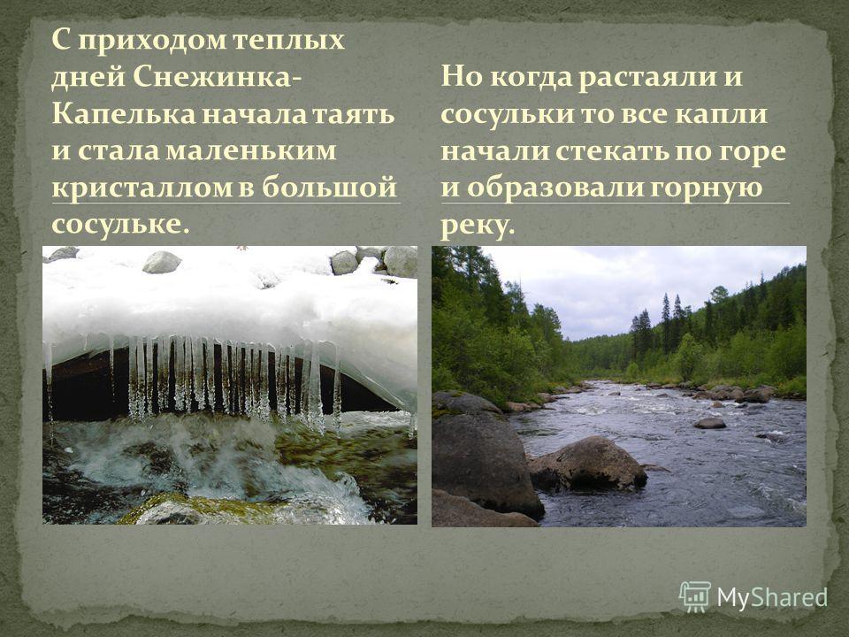 С приходом теплых дней Снежинка- Капелька начала таять и стала маленьким кристаллом в большой сосульке. Но когда растаяли и сосульки то все капли начали стекать по горе и образовали горную реку.