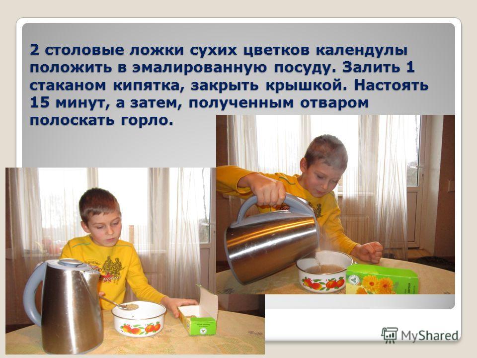 2 столовые ложки сухих цветков календулы положить в эмалированную посуду. Залить 1 стаканом кипятка, закрыть крышкой. Настоять 15 минут, а затем, полученным отваром полоскать горло.