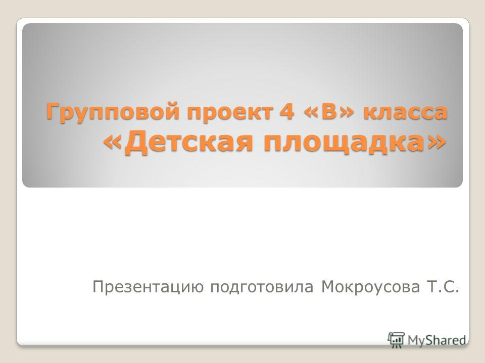 Групповой проект 4 «В» класса «Детская площадка» Презентацию подготовила Мокроусова Т.С.