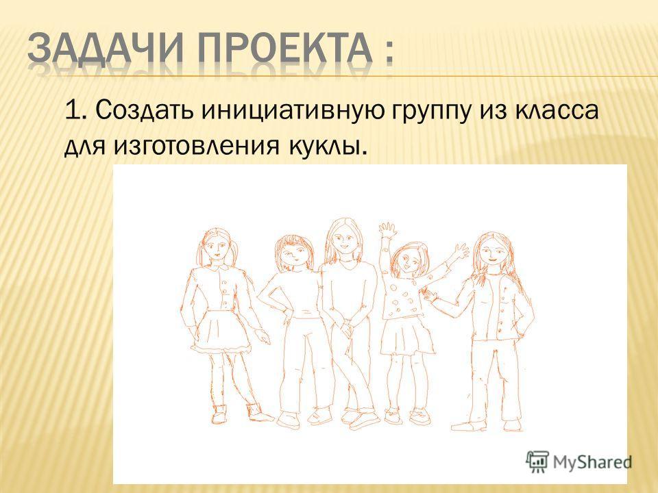 1. Создать инициативную группу из класса для изготовления куклы.