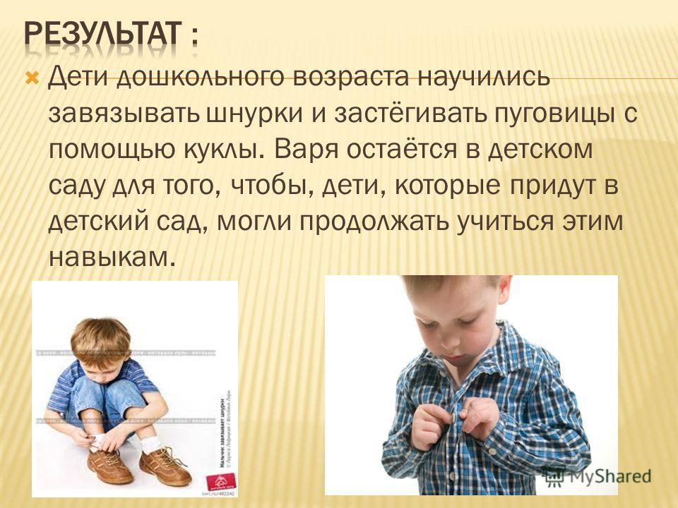 Дети дошкольного возраста научились завязывать шнурки и застёгивать пуговицы с помощью куклы. Варя остаётся в детском саду для того, чтобы, дети, которые придут в детский сад, могли продолжать учиться этим навыкам.