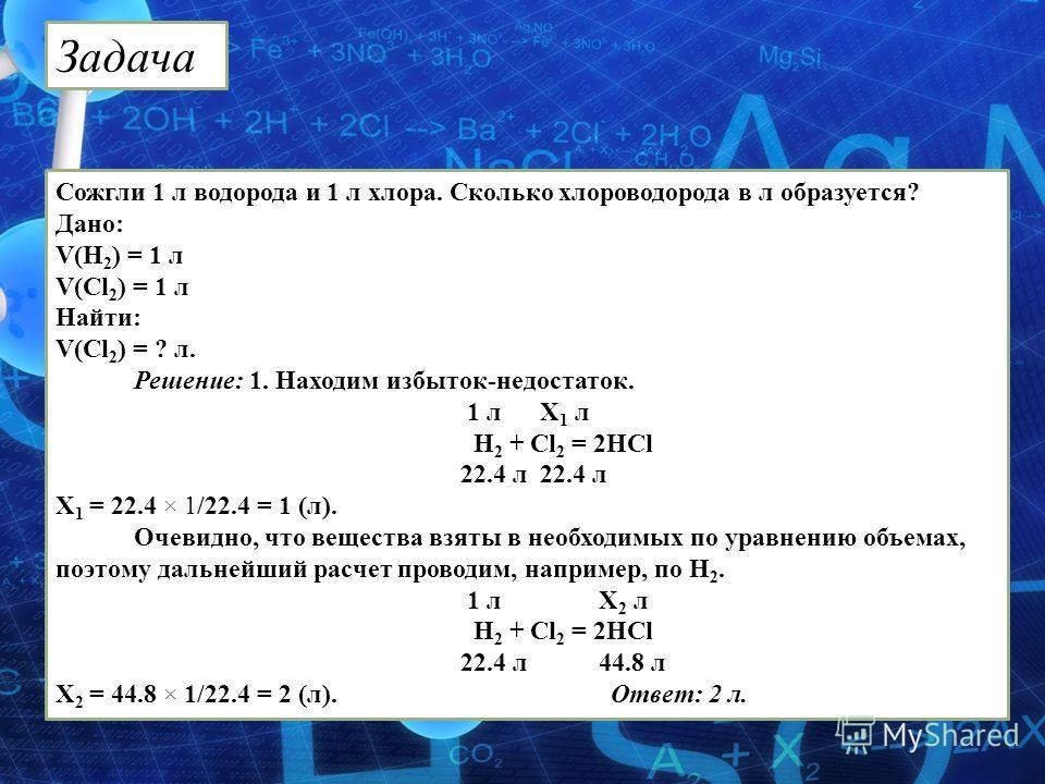 Сожгли 1 л водорода и 1 л хлора. Сколько хлороводорода в л образуется? Дано: V(Н 2 ) = 1 л V(Cl 2 ) = 1 л Найти: V(Cl 2 ) = ? л. Решение: 1. Находим избыток-недостаток. 1 л Х 1 л Н 2 + Сl 2 = 2HCl 22.4 л 22.4 л Х 1 = 22.4 × 1 /22.4 = 1 (л). Очевидно,
