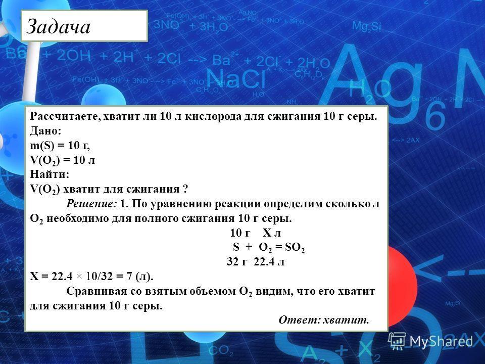 Рассчитаете, хватит ли 10 л кислорода для сжигания 10 г серы. Дано: m(S) = 10 г, V(O 2 ) = 10 л Найти: V(О 2 ) хватит для сжигания ? Решение: 1. По уравнению реакции определим сколько л О 2 необходимо для полного сжигания 10 г серы. 10 г Х л S + O 2