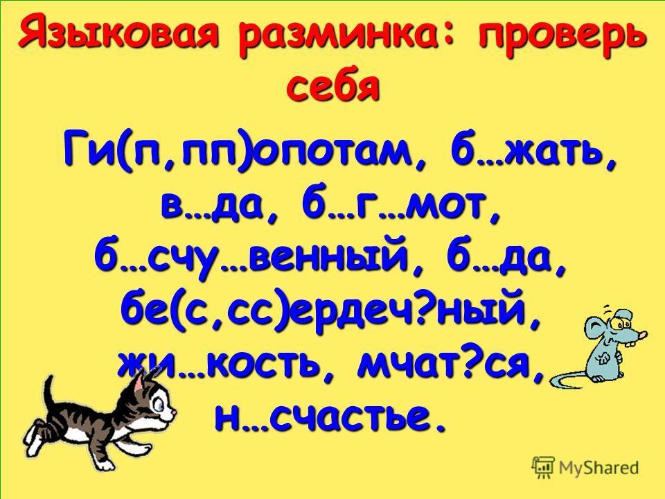 Языковая разминка: проверь себя Ги(п,пп)опотам, б…жать, в…да, б…г…мот, б…счу…венный, б…да, бе(с,сс)ердеч?ный, жи…кость, мчат?ся, н…счастье. Ги(п,пп)опотам, б…жать, в…да, б…г…мот, б…счу…венный, б…да, бе(с,сс)ердеч?ный, жи…кость, мчат?ся, н…счастье.
