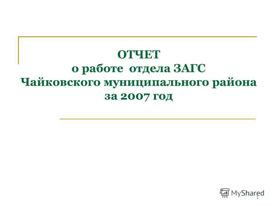 1 ОТЧЕТ о работе отдела ЗАГС Чайковского муниципального района за 2007 год