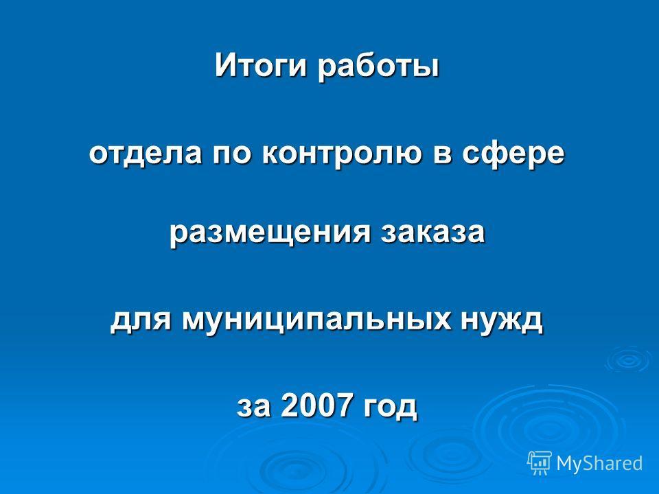 Итоги работы отдела по контролю в сфере размещения заказа для муниципальных нужд за 2007 год