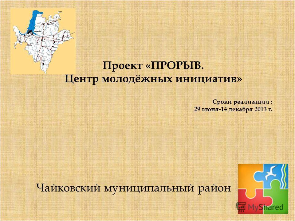 Чайковский муниципальный район Проект «ПРОРЫВ. Центр молодёжных инициатив» Сроки реализации : 29 июня-14 декабря 2013 г.