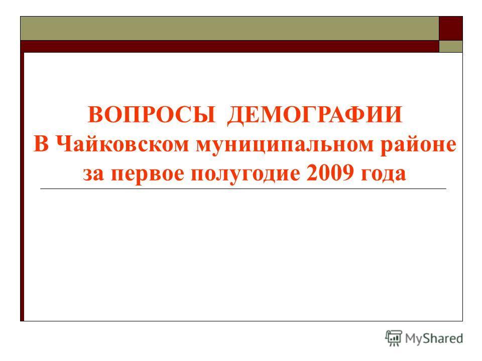 ВОПРОСЫ ДЕМОГРАФИИ В Чайковском муниципальном районе за первое полугодие 2009 года