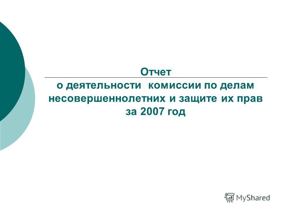 Отчет о деятельности комиссии по делам несовершеннолетних и защите их прав за 2007 год