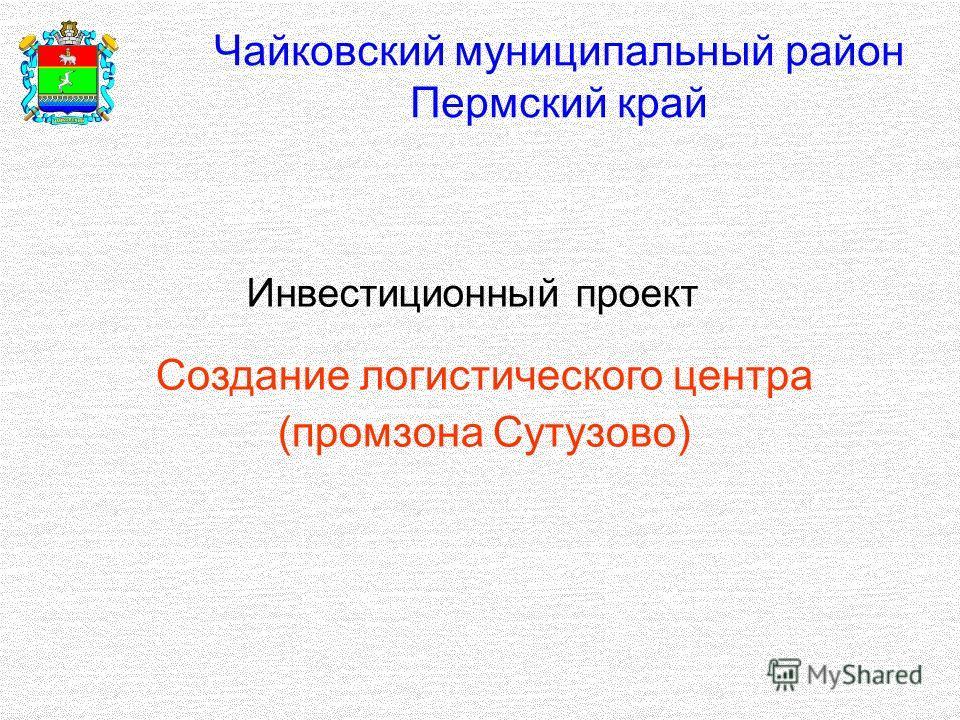 Чайковский муниципальный район Пермский край Инвестиционный проект Создание логистического центра (промзона Сутузово)